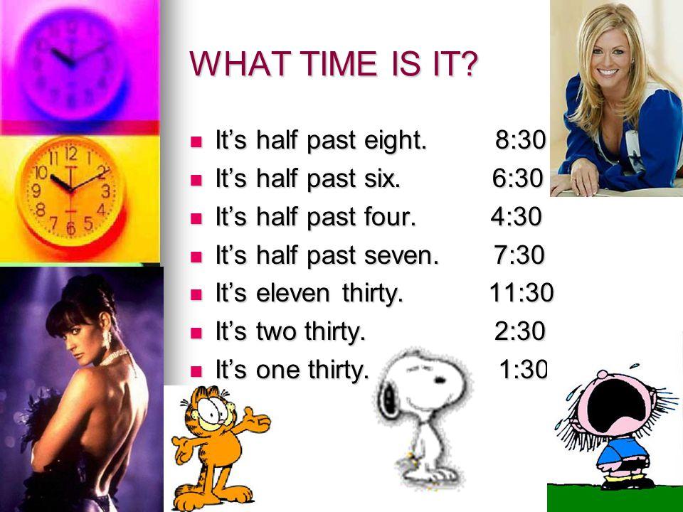 WHAT TIME IS IT? It's half past eight. 8:30 It's half past eight. 8:30 It's half past six. 6:30 It's half past six. 6:30 It's half past four. 4:30 It'