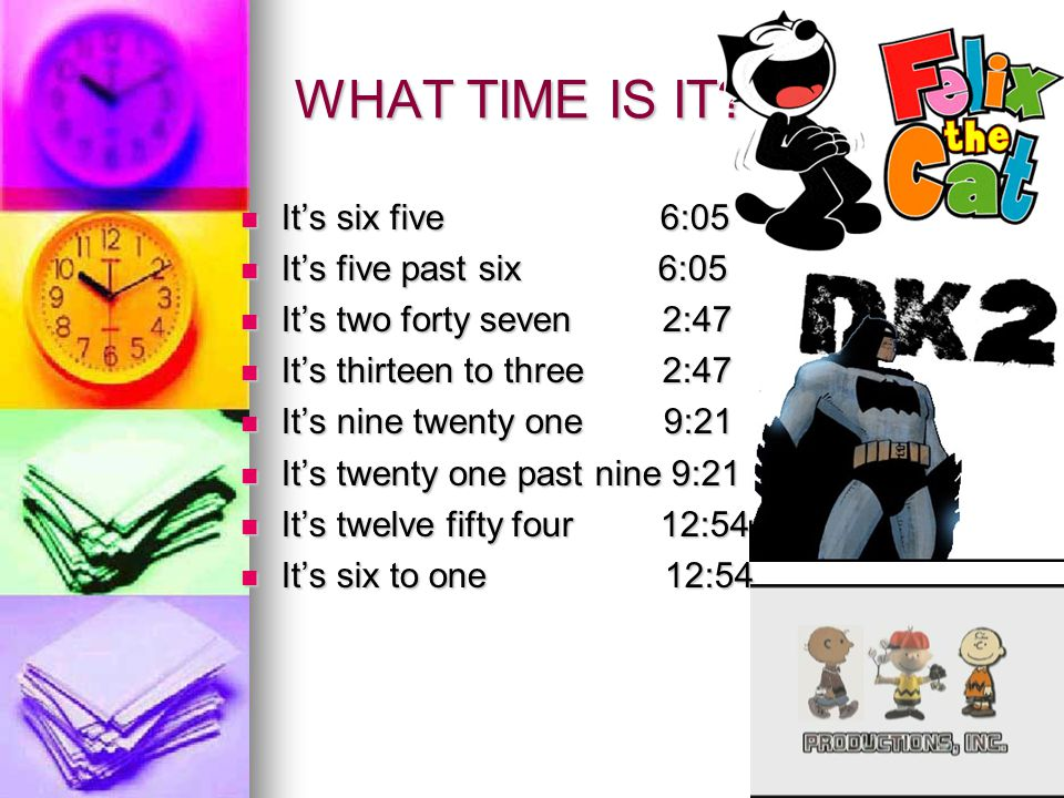 WHAT TIME IS IT? It's six five 6:05 It's six five 6:05 It's five past six 6:05 It's five past six 6:05 It's two forty seven 2:47 It's two forty seven