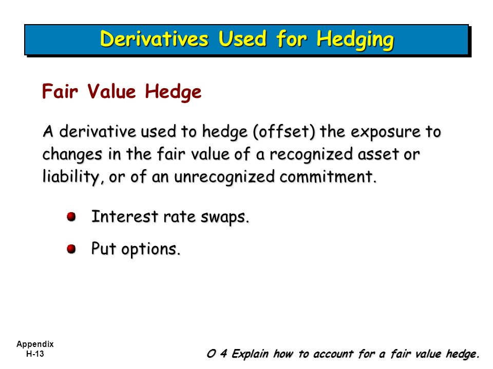 Appendix H-13 Fair Value Hedge O 4 Explain how to account for a fair value hedge. A derivative used to hedge (offset) the exposure to changes in the f