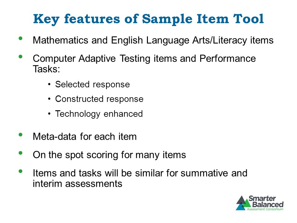 Key features of Sample Item Tool Mathematics and English Language Arts/Literacy items Computer Adaptive Testing items and Performance Tasks: Selected response Constructed response Technology enhanced Meta-data for each item On the spot scoring for many items Items and tasks will be similar for summative and interim assessments