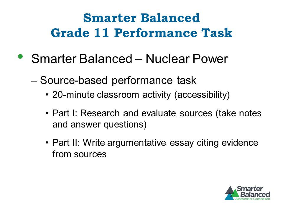 Smarter Balanced Grade 11 Performance Task Smarter Balanced – Nuclear Power –Source-based performance task 20-minute classroom activity (accessibility) Part I: Research and evaluate sources (take notes and answer questions) Part II: Write argumentative essay citing evidence from sources