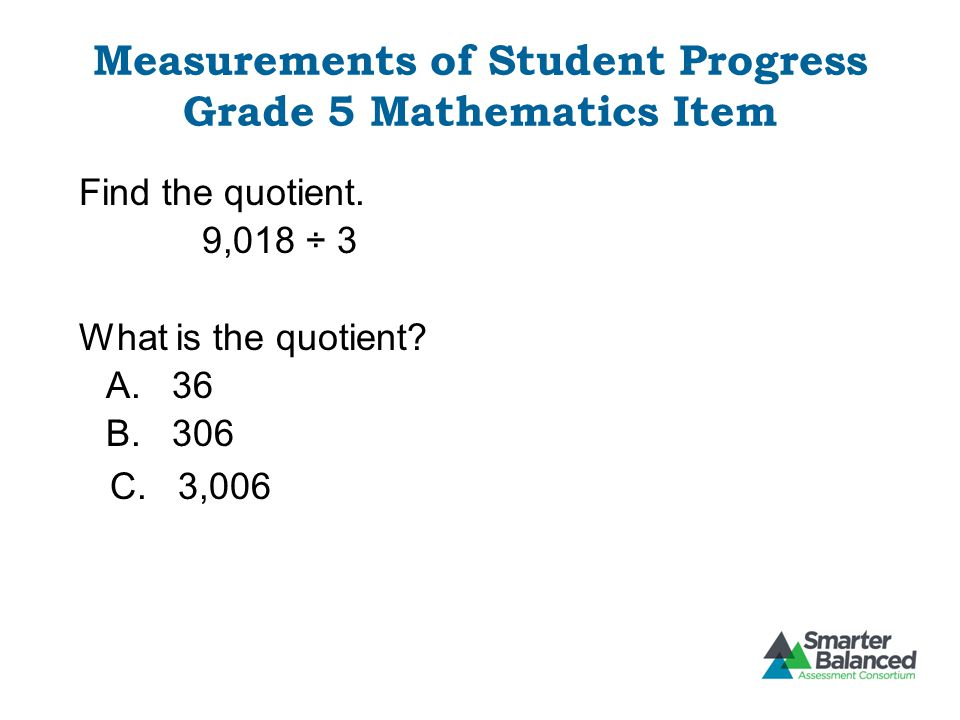 Measurements of Student Progress Grade 5 Mathematics Item Find the quotient. 9,018 ÷ 3 What is the quotient? A. 36 B. 306 C. 3,006
