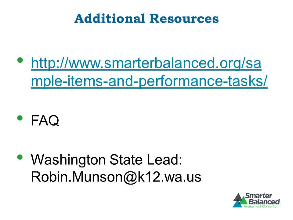 Additional Resources http://www.smarterbalanced.org/sa mple-items-and-performance-tasks/ http://www.smarterbalanced.org/sa mple-items-and-performance-tasks/ FAQ Washington State Lead: Robin.Munson@k12.wa.us