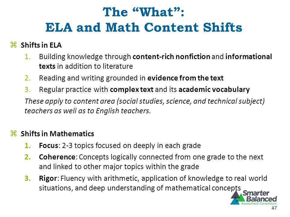  Shifts in ELA 1.Building knowledge through content-rich nonfiction and informational texts in addition to literature 2.Reading and writing grounded in evidence from the text 3.Regular practice with complex text and its academic vocabulary These apply to content area (social studies, science, and technical subject) teachers as well as to English teachers.