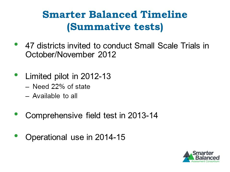 Smarter Balanced Timeline (Summative tests) 47 districts invited to conduct Small Scale Trials in October/November 2012 Limited pilot in 2012-13 –Need 22% of state –Available to all Comprehensive field test in 2013-14 Operational use in 2014-15