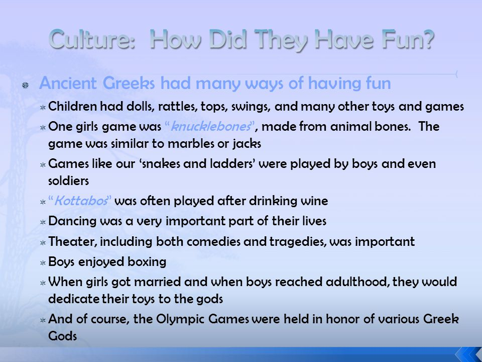  Ancient Greeks had many ways of having fun  Children had dolls, rattles, tops, swings, and many other toys and games  One girls game was knucklebones , made from animal bones.