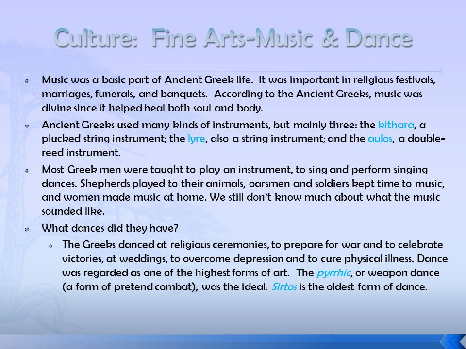  Music was a basic part of Ancient Greek life. It was important in religious festivals, marriages, funerals, and banquets. According to the Ancient G