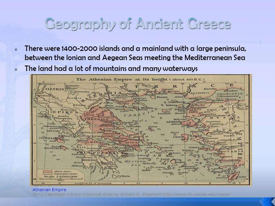  There were 1400-2000 islands and a mainland with a large peninsula, between the Ionian and Aegean Seas meeting the Mediterranean Sea  The land had a lot of mountains and many waterways Athenian Empire Perry-Casta ñ eda Library Historical Atlas by William R.