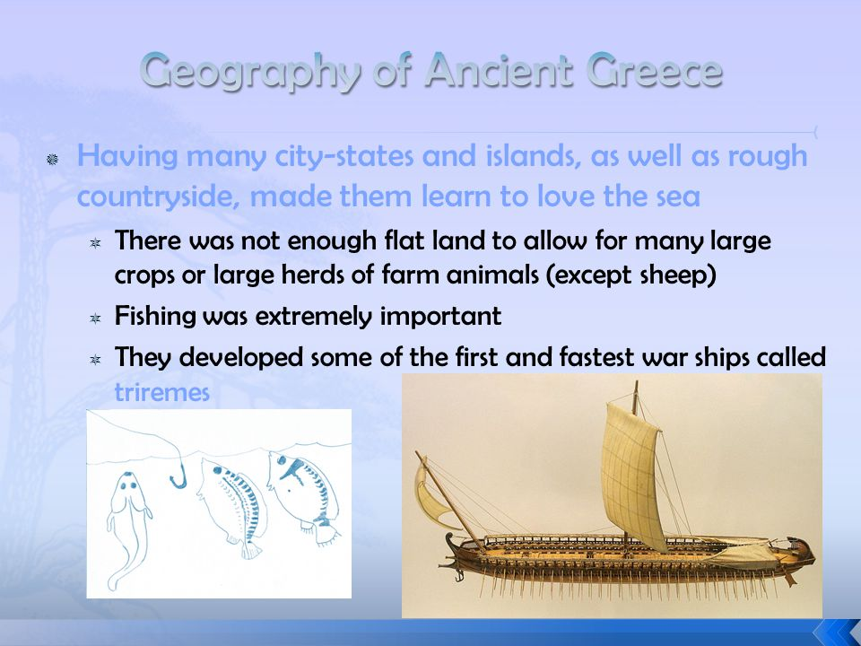  Having many city-states and islands, as well as rough countryside, made them learn to love the sea  There was not enough flat land to allow for many large crops or large herds of farm animals (except sheep)  Fishing was extremely important  They developed some of the first and fastest war ships called triremes