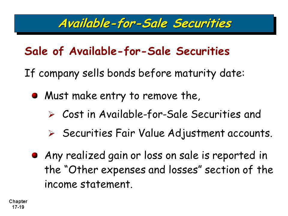 Chapter 17-19 Available-for-Sale Securities Sale of Available-for-Sale Securities If company sells bonds before maturity date: Must make entry to remo