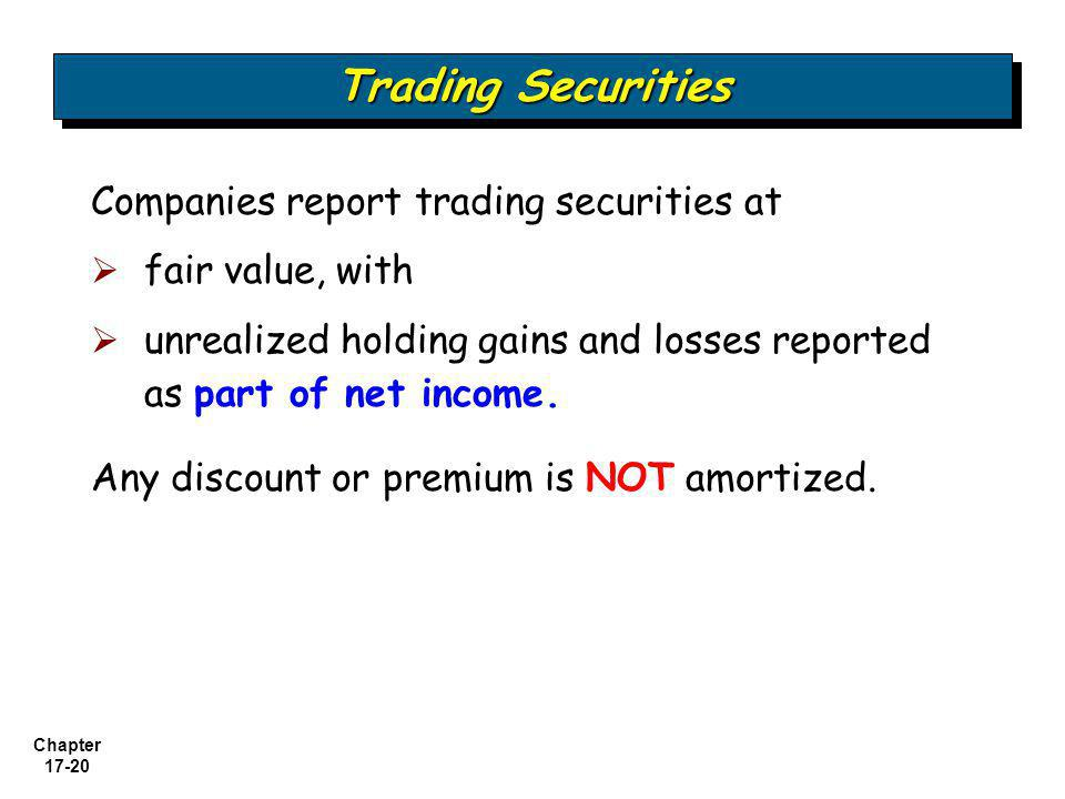 Chapter 17-20 Trading Securities Companies report trading securities at  fair value, with  unrealized holding gains and losses reported as part of n