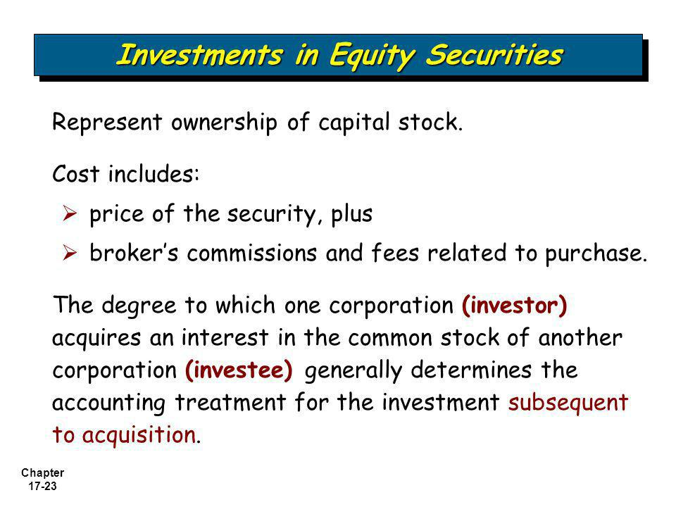 Chapter 17-23 Investments in Equity Securities Represent ownership of capital stock. Cost includes:  price of the security, plus  broker's commissio
