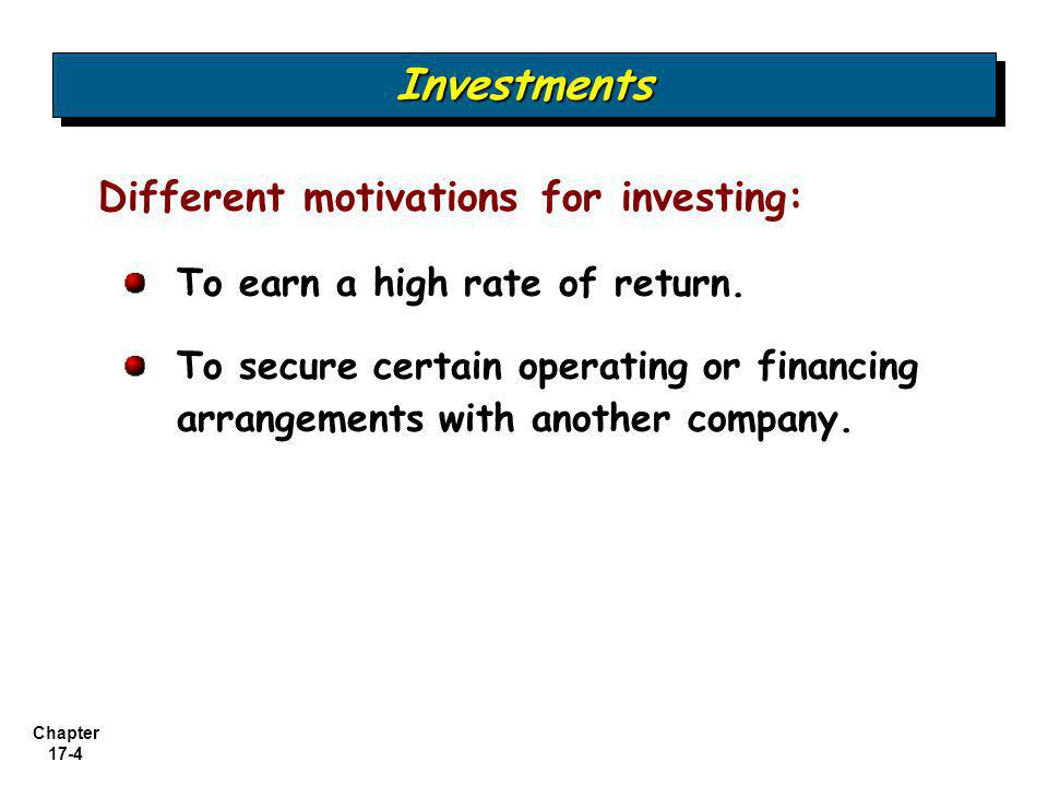 Chapter 17-4 Different motivations for investing: To earn a high rate of return. To secure certain operating or financing arrangements with another co