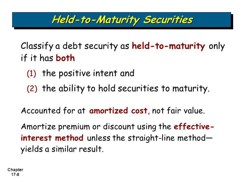 Chapter 17-8 Held-to-Maturity Securities Classify a debt security as held-to-maturity only if it has both (1) the positive intent and (2) the ability
