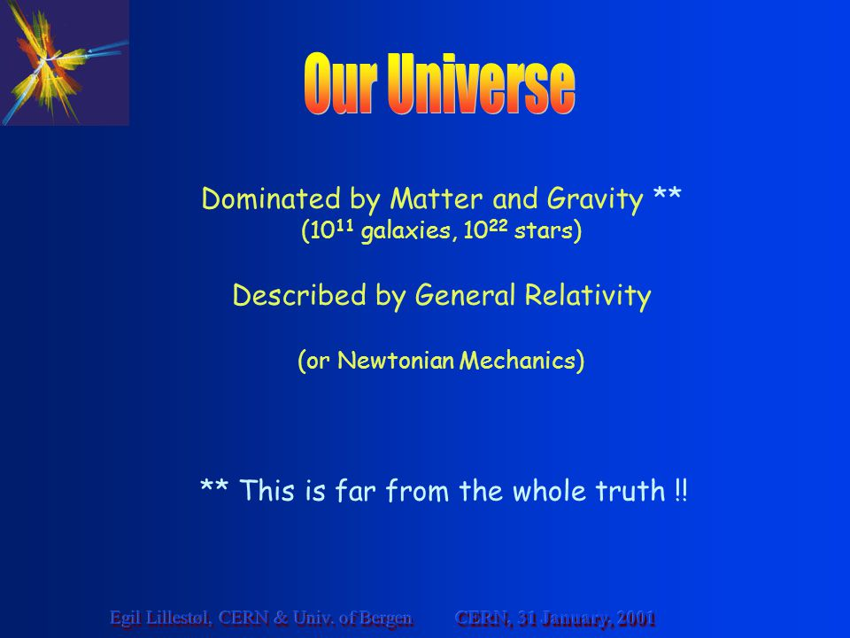 CERN, 31 January, 2001 Egil Lillestøl, CERN & Univ. of Bergen Dominated by Matter and Gravity ** (10 11 galaxies, 10 22 stars) Described by General Re