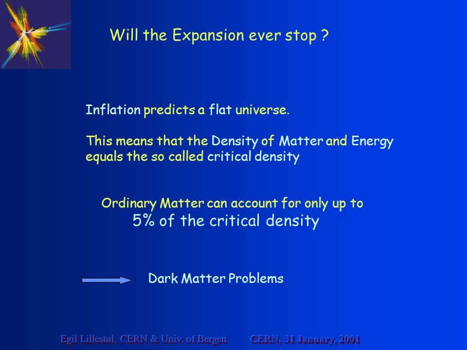 CERN, 31 January, 2001 Egil Lillestøl, CERN & Univ. of Bergen Will the Expansion ever stop ? Inflation predicts a flat universe. This means that the D