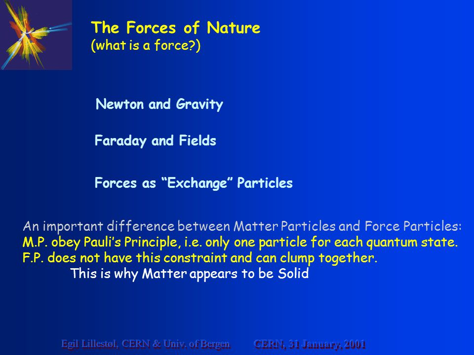 CERN, 31 January, 2001 Egil Lillestøl, CERN & Univ. of Bergen The Forces of Nature (what is a force?) Newton and Gravity Faraday and Fields Forces as