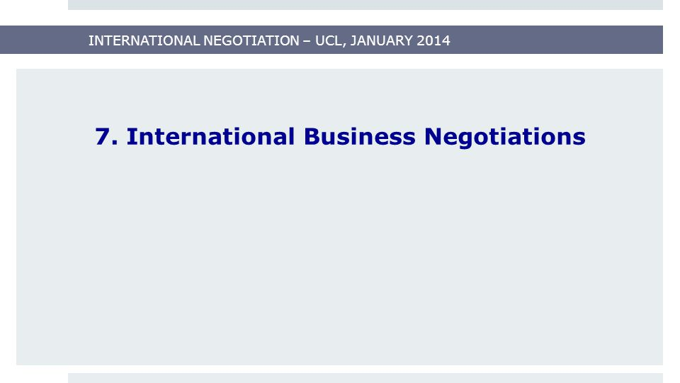 INTERNATIONAL NEGOTIATION – UCL, JANUARY 2014 7. International Business Negotiations