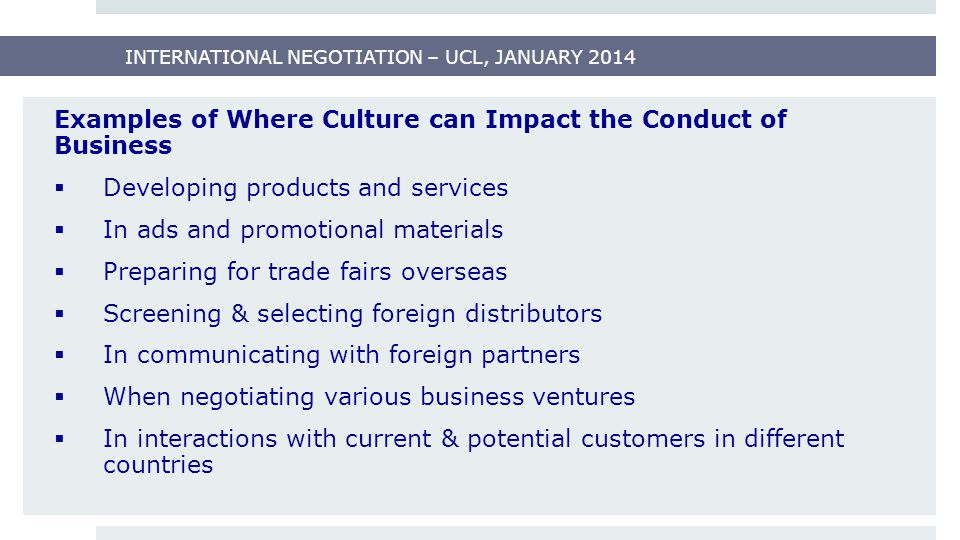 INTERNATIONAL NEGOTIATION – UCL, JANUARY 2014 Examples of Where Culture can Impact the Conduct of Business  Developing products and services  In ads and promotional materials  Preparing for trade fairs overseas  Screening & selecting foreign distributors  In communicating with foreign partners  When negotiating various business ventures  In interactions with current & potential customers in different countries