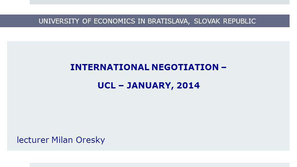 UNIVERSITY OF ECONOMICS IN BRATISLAVA, SLOVAK REPUBLIC INTERNATIONAL NEGOTIATION – UCL – JANUARY, 2014 lecturer Milan Oresky