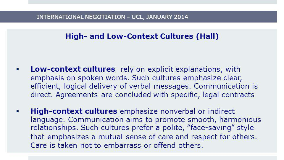 INTERNATIONAL NEGOTIATION – UCL, JANUARY 2014 High- and Low-Context Cultures (Hall)  Low-context cultures rely on explicit explanations, with emphasi