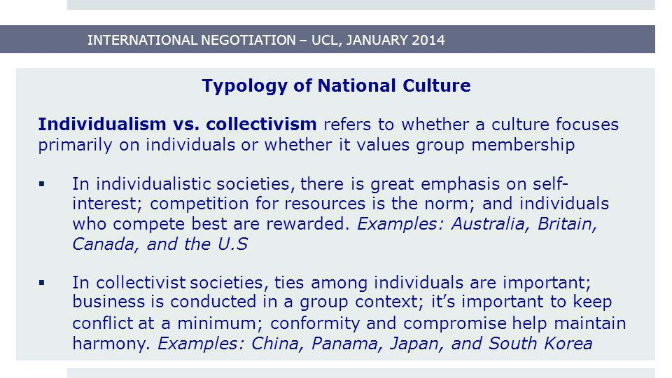 INTERNATIONAL NEGOTIATION – UCL, JANUARY 2014 Typology of National Culture Individualism vs. collectivism refers to whether a culture focuses primaril