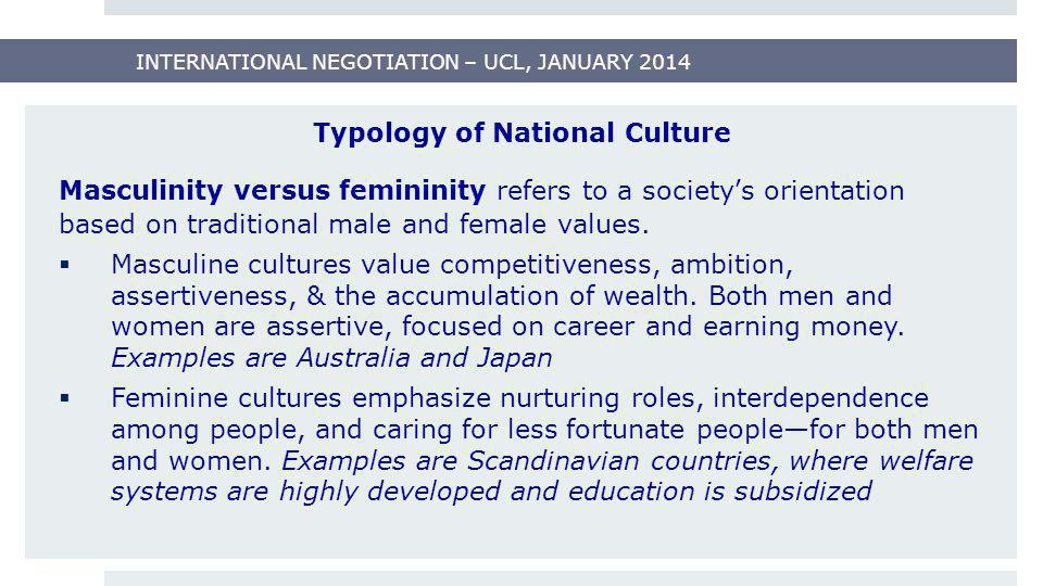 INTERNATIONAL NEGOTIATION – UCL, JANUARY 2014 Typology of National Culture Masculinity versus femininity refers to a society's orientation based on tr