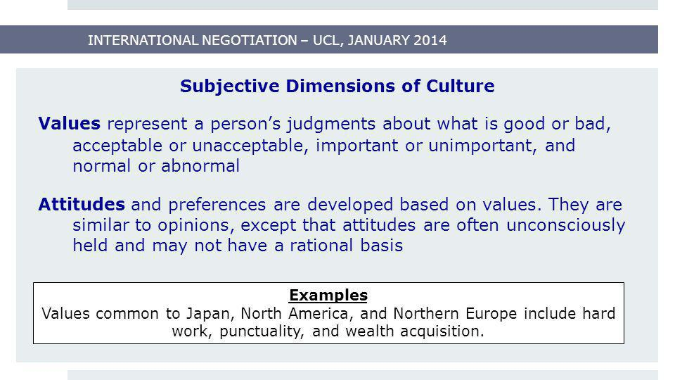 INTERNATIONAL NEGOTIATION – UCL, JANUARY 2014 Subjective Dimensions of Culture Values represent a person's judgments about what is good or bad, accept