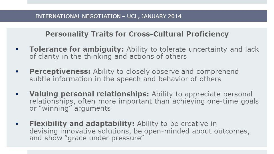 INTERNATIONAL NEGOTIATION – UCL, JANUARY 2014 Personality Traits for Cross-Cultural Proficiency  Tolerance for ambiguity: Ability to tolerate uncerta