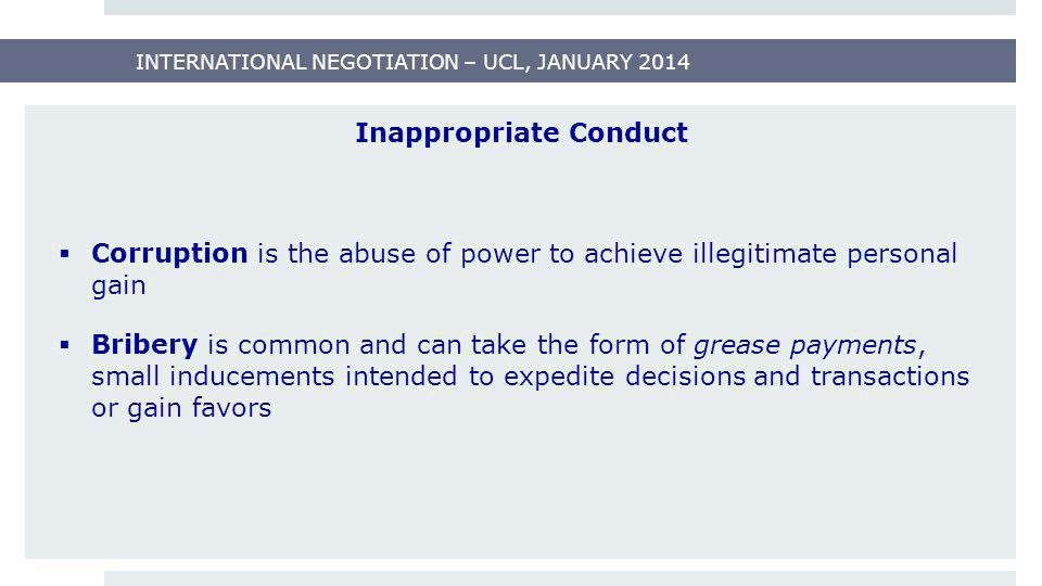 INTERNATIONAL NEGOTIATION – UCL, JANUARY 2014 Inappropriate Conduct  Corruption is the abuse of power to achieve illegitimate personal gain  Bribery