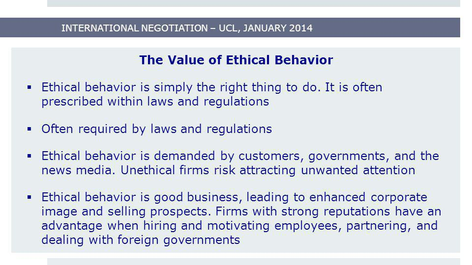 INTERNATIONAL NEGOTIATION – UCL, JANUARY 2014 The Value of Ethical Behavior  Ethical behavior is simply the right thing to do. It is often prescribed