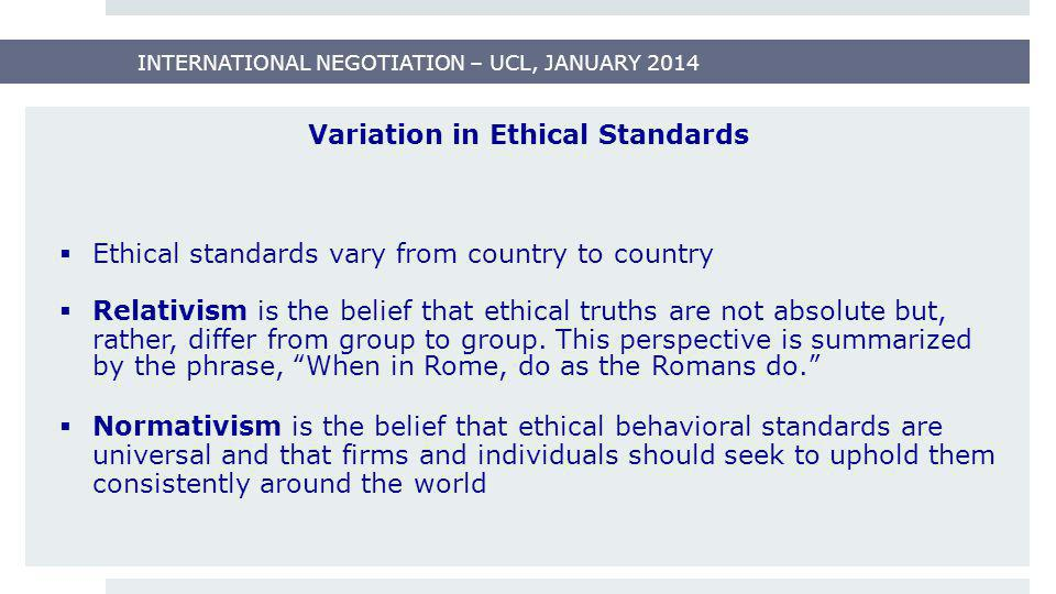INTERNATIONAL NEGOTIATION – UCL, JANUARY 2014 Variation in Ethical Standards  Ethical standards vary from country to country  Relativism is the beli