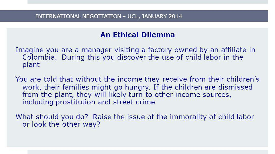 INTERNATIONAL NEGOTIATION – UCL, JANUARY 2014 An Ethical Dilemma Imagine you are a manager visiting a factory owned by an affiliate in Colombia. Durin