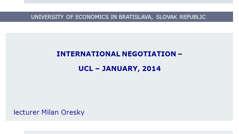 UNIVERSITY OF ECONOMICS IN BRATISLAVA, SLOVAK REPUBLIC INTERNATIONAL NEGOTIATION – UCL – JANUARY, 2014 lecturer Milan Oresky