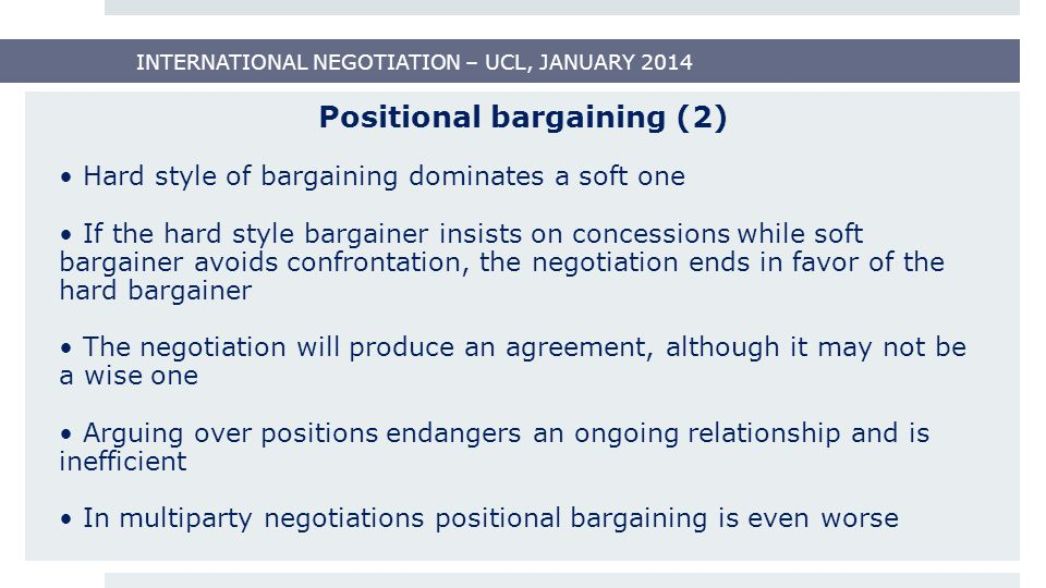 Positional bargaining (2) Hard style of bargaining dominates a soft one If the hard style bargainer insists on concessions while soft bargainer avoids confrontation, the negotiation ends in favor of the hard bargainer The negotiation will produce an agreement, although it may not be a wise one Arguing over positions endangers an ongoing relationship and is inefficient In multiparty negotiations positional bargaining is even worse