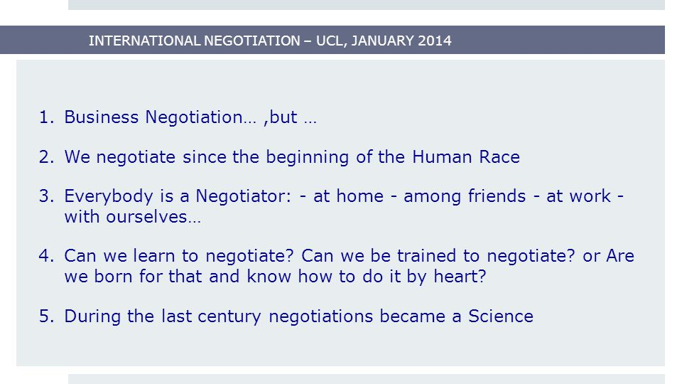 INTERNATIONAL NEGOTIATION – UCL, JANUARY 2014 1.Business Negotiation…,but … 2.We negotiate since the beginning of the Human Race 3.Everybody is a Negotiator: - at home - among friends - at work - with ourselves… 4.Can we learn to negotiate.