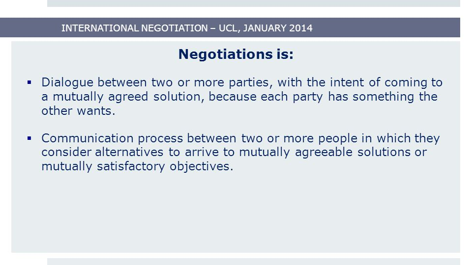 Negotiations is:  Dialogue between two or more parties, with the intent of coming to a mutually agreed solution, because each party has something the other wants.