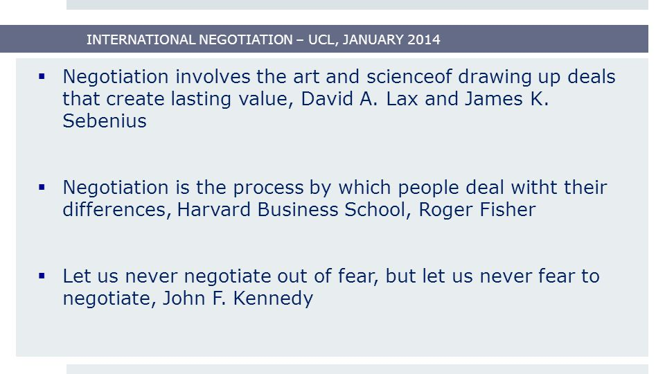INTERNATIONAL NEGOTIATION – UCL, JANUARY 2014 CHARACTERISTICS OF GOOD NEGOTIATOR - GENERAL UNDERSTANDING:  open minded  strong personality  charm  knowledgeable  articulate  experienced  motivated  patience  assertiveness  staying detached  flexible  understand the other side  persuasive  quick etc.
