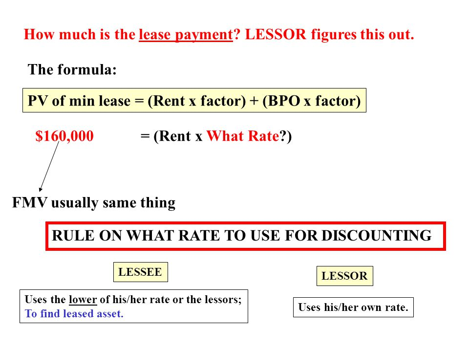 How much is the lease payment? LESSOR figures this out. The formula: PV of min lease = (Rent x factor) + (BPO x factor) $160,000 FMV usually same thin