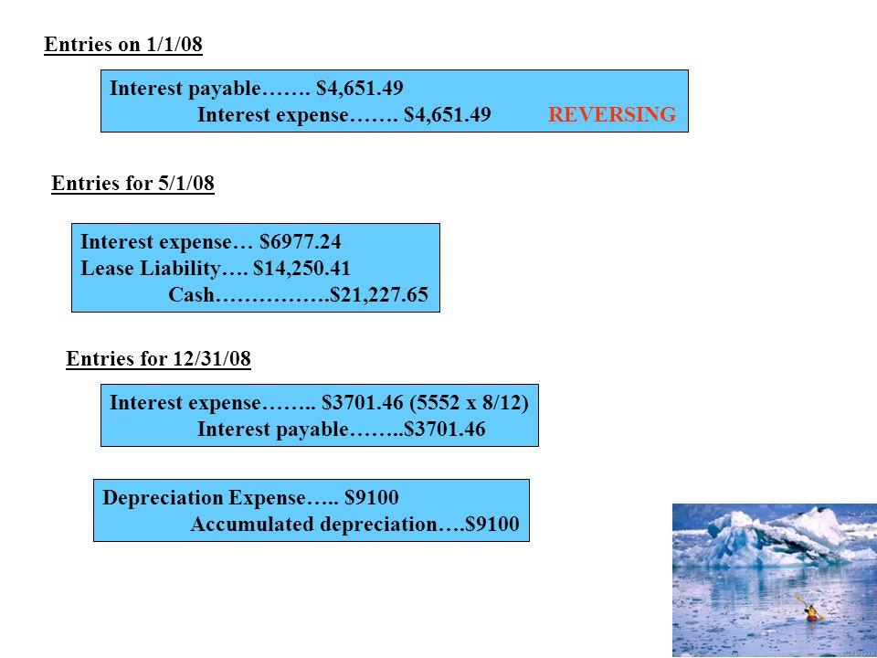 Entries on 1/1/08 Interest payable……. $4,651.49 Interest expense……. $4,651.49REVERSING Entries for 5/1/08 Interest expense… $6977.24 Lease Liability….