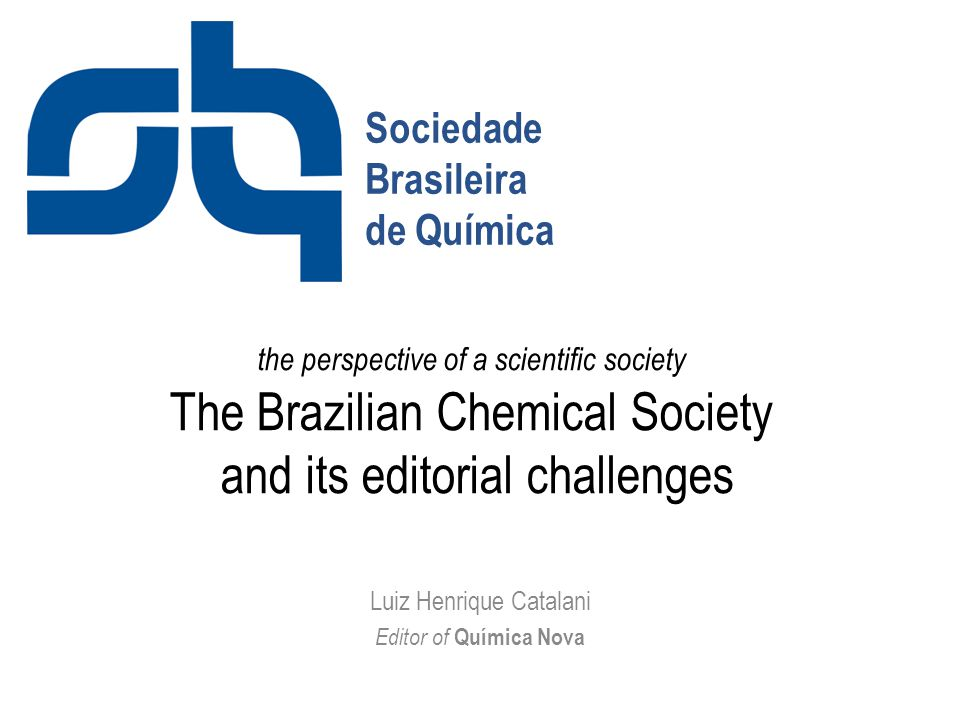 the perspective of a scientific society The Brazilian Chemical Society and its editorial challenges Luiz Henrique Catalani Editor of Química Nova Sociedade Brasileira de Química