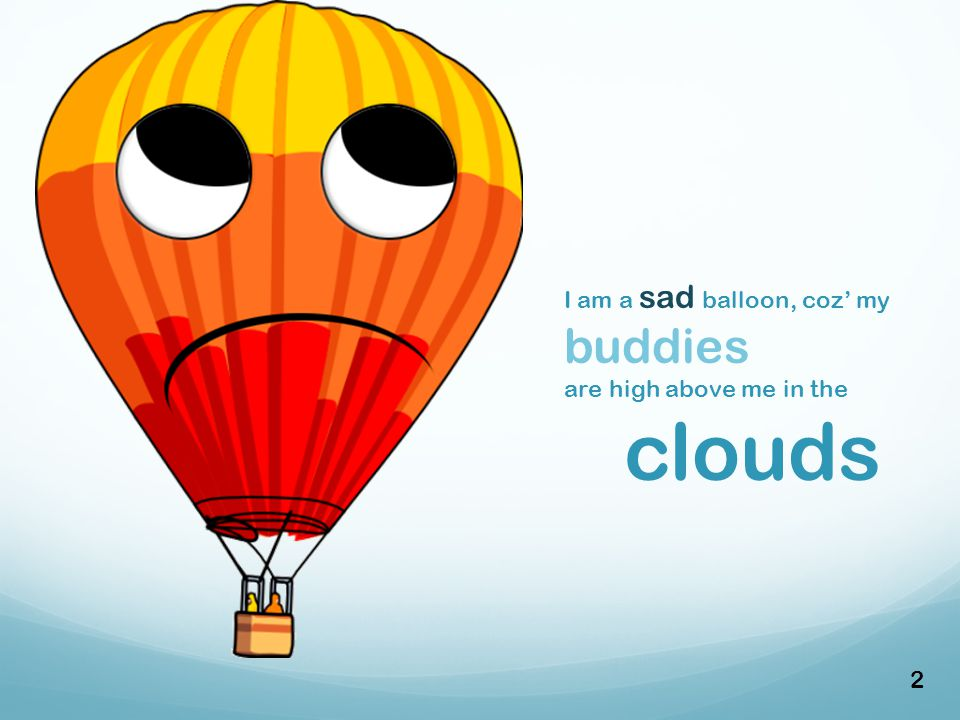 I am a sad balloon, coz' my buddies are high above me in the clouds 2