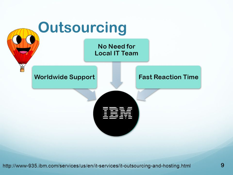 Outsourcing Maintenance Outsorcing Worldwide Support No Need for Local IT Team Fast Reaction Time http://www-935.ibm.com/services/us/en/it-services/it-outsourcing-and-hosting.html 9