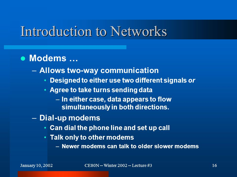 January 10, 2002CE80N -- Winter 2002 -- Lecture #316 Introduction to Networks Modems … –Allows two-way communication Designed to either use two different signals or Agree to take turns sending data –In either case, data appears to flow simultaneously in both directions.
