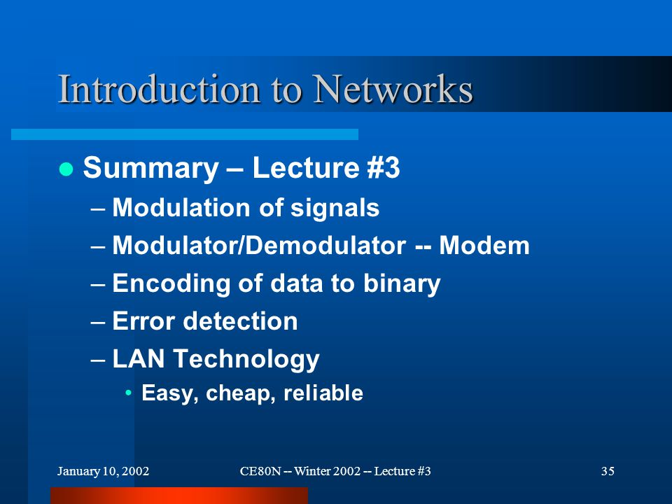January 10, 2002CE80N -- Winter 2002 -- Lecture #335 Introduction to Networks Summary – Lecture #3 –Modulation of signals –Modulator/Demodulator -- Modem –Encoding of data to binary –Error detection –LAN Technology Easy, cheap, reliable