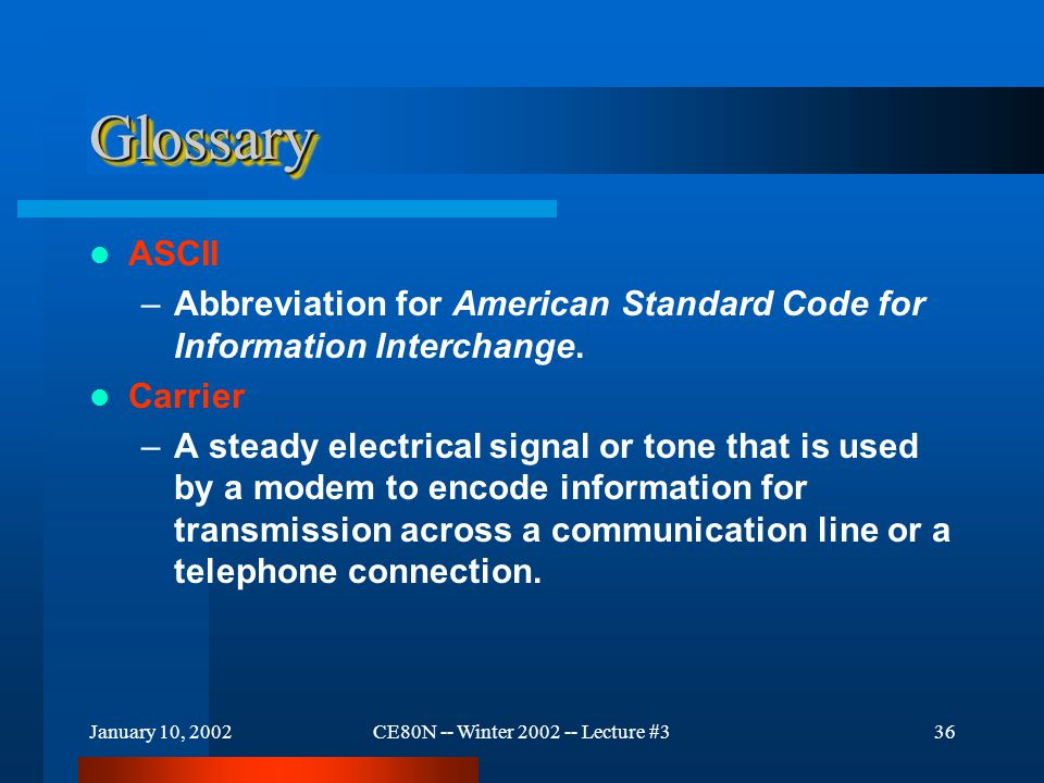 January 10, 2002CE80N -- Winter 2002 -- Lecture #336 GlossaryGlossary ASCII –Abbreviation for American Standard Code for Information Interchange.
