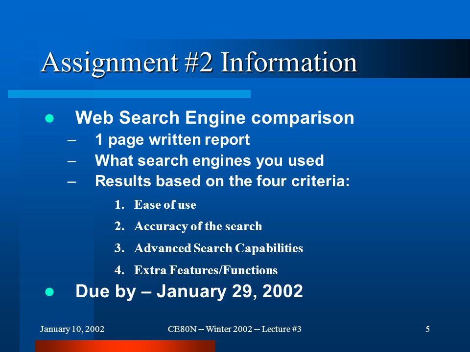 January 10, 2002CE80N -- Winter 2002 -- Lecture #35 Assignment #2 Information Web Search Engine comparison –1 page written report –What search engines you used –Results based on the four criteria: 1.Ease of use 2.Accuracy of the search 3.Advanced Search Capabilities 4.Extra Features/Functions Due by – January 29, 2002