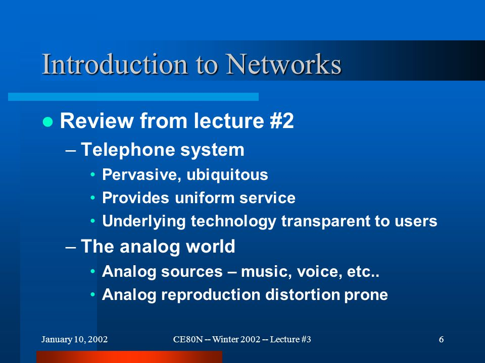 January 10, 2002CE80N -- Winter 2002 -- Lecture #317 Introduction to Networks Encoding the data –Voice, music (sounds) are quantized to numeric values represented as bits..