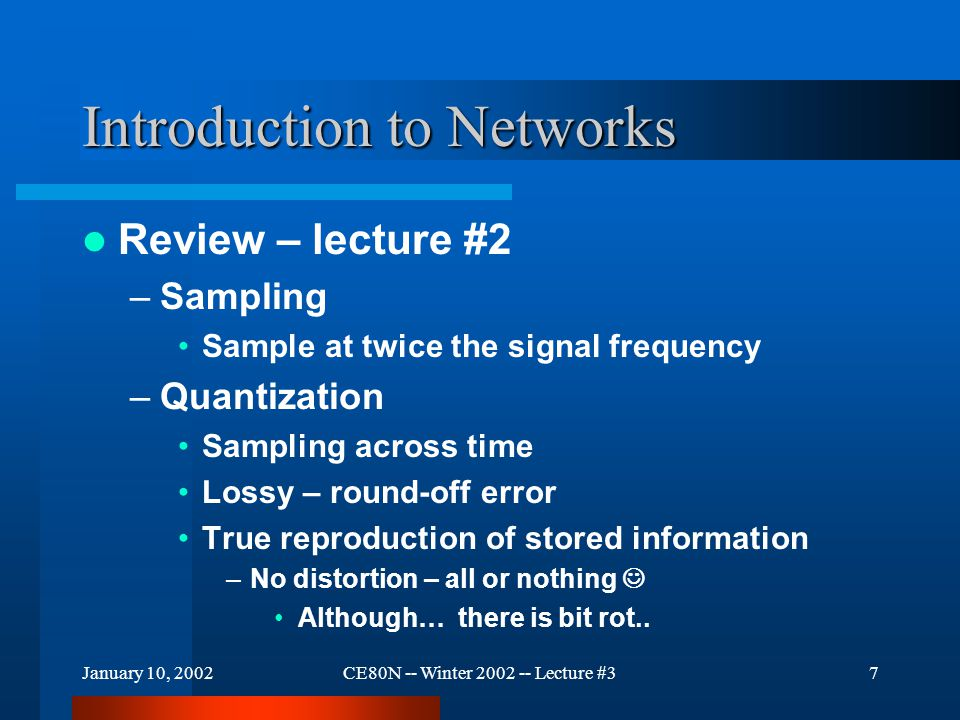 January 10, 2002CE80N -- Winter 2002 -- Lecture #38 Introduction to Networks Review – Lecture #2 –The digital telephone network Circuit switched –Must connect end-to-end –Guaranteed bandwidth –Wasteful during idle periods