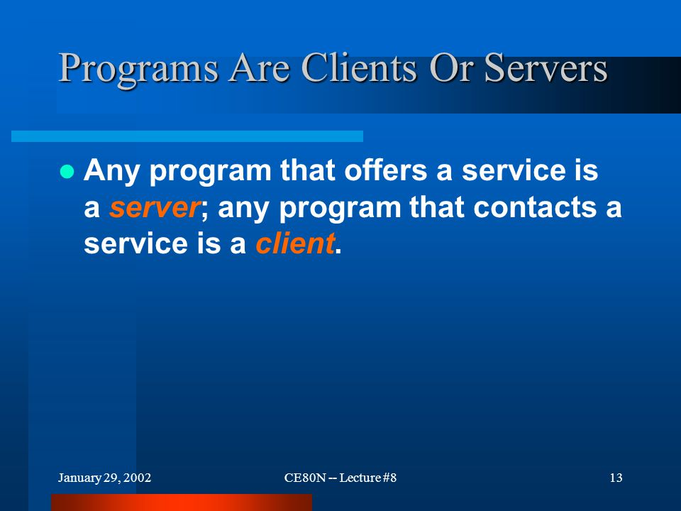January 29, 2002CE80N -- Lecture #813 Programs Are Clients Or Servers Any program that offers a service is a server; any program that contacts a service is a client.